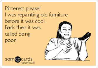 pinterest-please-i-was-repainting-old-furniture-before-it-was-cool-back-then-it-was-called-being-poor-61201
